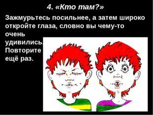 4. «Кто там?» Зажмурьтесь посильнее, а затем широко откройте глаза, словно вы