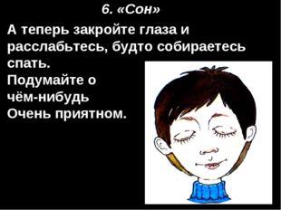 6. «Сон» А теперь закройте глаза и расслабьтесь, будто собираетесь спать. Под