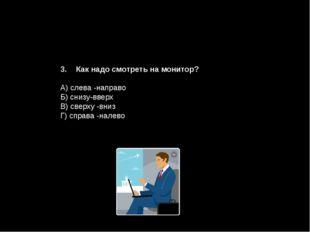 Как надо смотреть на монитор? А) слева -направо Б) снизу-вверх В) сверху -вни