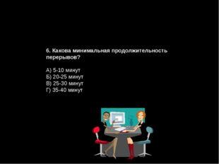 6. Какова минимальная продолжительность перерывов? А) 5-10 минут Б) 20-25 мин