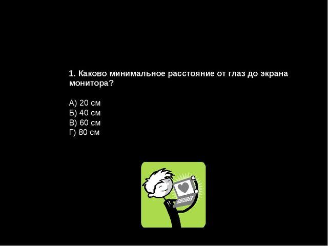 1. Каково минимальное расстояние от глаз до экрана монитора? А) 20 см Б) 40 с...