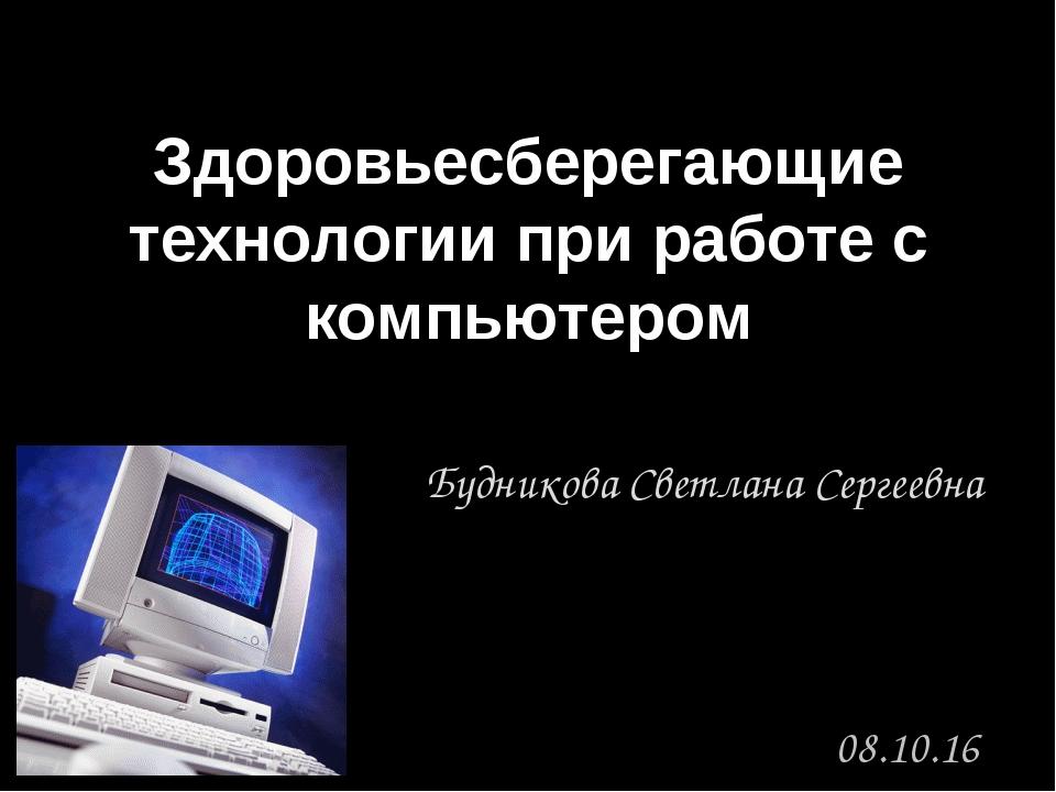 Здоровьесберегающие технологии при работе с компьютером Будникова Светлана Се...
