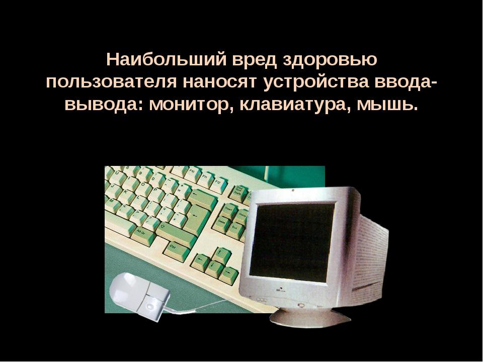 Наибольший вред здоровью пользователя наносят устройства ввода-вывода: монито...