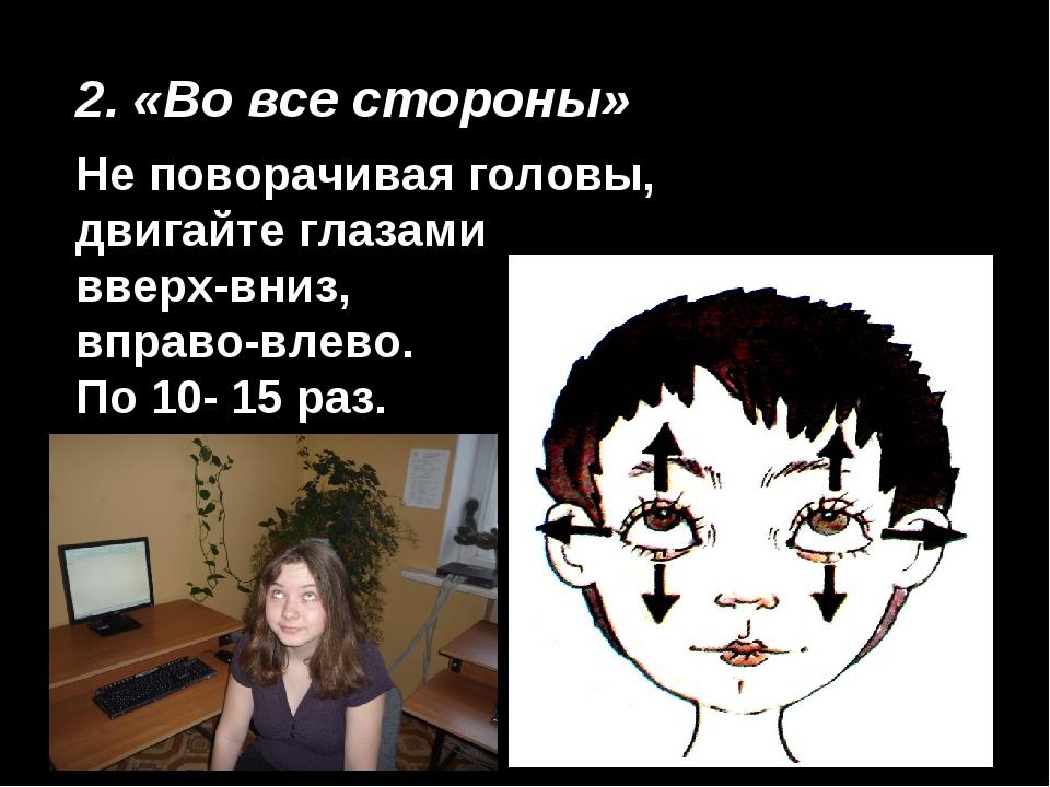 2. «Во все стороны» Не поворачивая головы, двигайте глазами вверх-вниз, вправ...