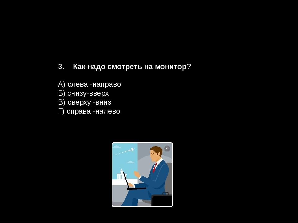 Как надо смотреть на монитор? А) слева -направо Б) снизу-вверх В) сверху -вни...