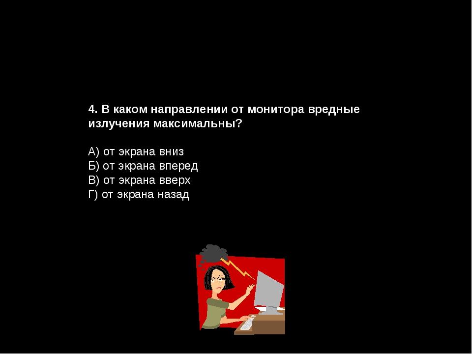 4. В каком направлении от монитора вредные излучения максимальны? А) от экран...