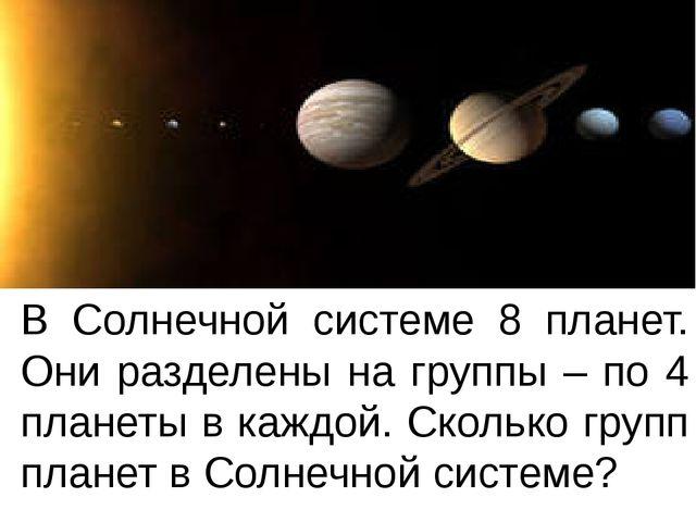 В Солнечной системе 8 планет. Они разделены на группы – по 4 планеты в каждой...