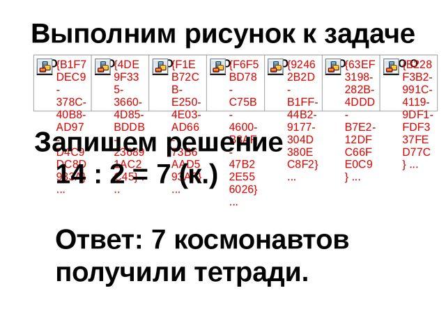 Выполним рисунок к задаче Запишем решение 14 : 2 = 7 (к.) Ответ: 7 космонавто...