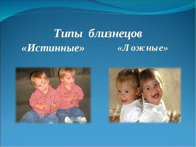Типы близнецов «Истинные» «Ложные»