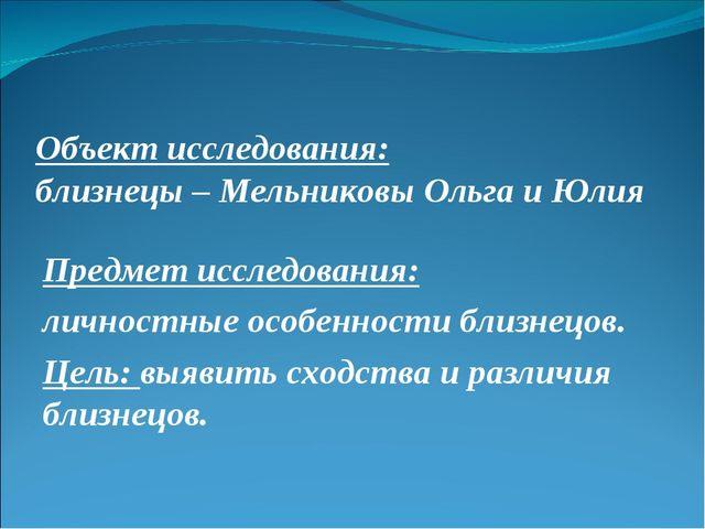 Объект исследования: близнецы – Мельниковы Ольга и Юлия Предмет исследования:...