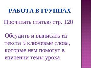 РАБОТА В ГРУППАХ Прочитать статью стр. 120 Обсудить и выписать из текста 5 кл