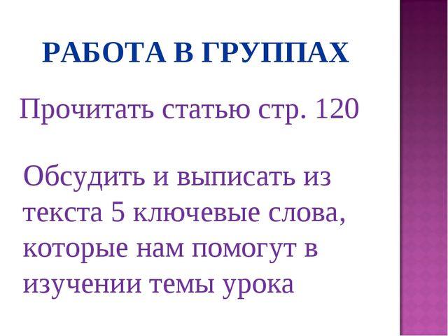 РАБОТА В ГРУППАХ Прочитать статью стр. 120 Обсудить и выписать из текста 5 кл...