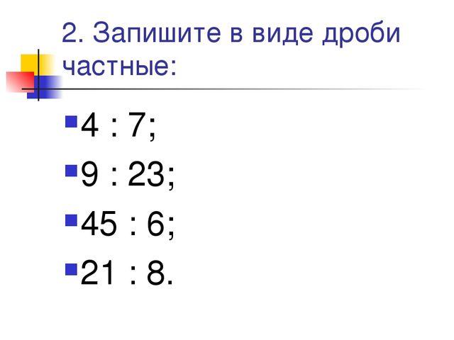 2. Запишите в виде дроби частные: 4 : 7; 9 : 23; 45 : 6; 21 : 8.