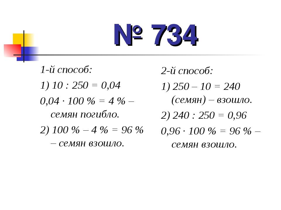 № 734 1-й способ: 1) 10 : 250 = 0,04 0,04 · 100 % = 4 % – семян погибло. 2) 1...