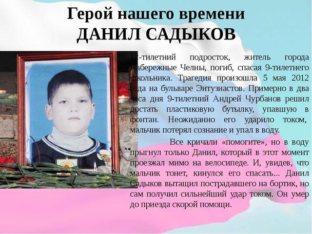 Герой нашего времени ДАНИЛ САДЫКОВ 12-тилетний подросток, житель города Набер...