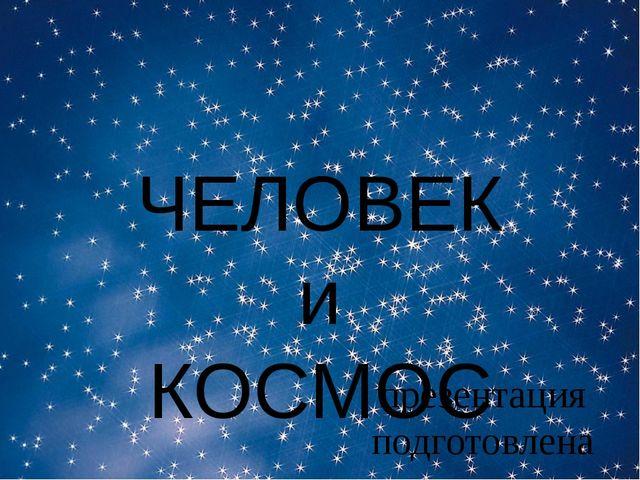 ЧЕЛОВЕК и КОСМОС презентация подготовлена воспитателем Кулушева Г.М.