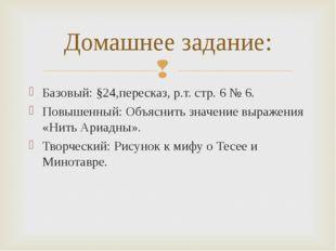 Базовый: §24,пересказ, р.т. стр. 6 № 6. Повышенный: Объяснить значение выраже