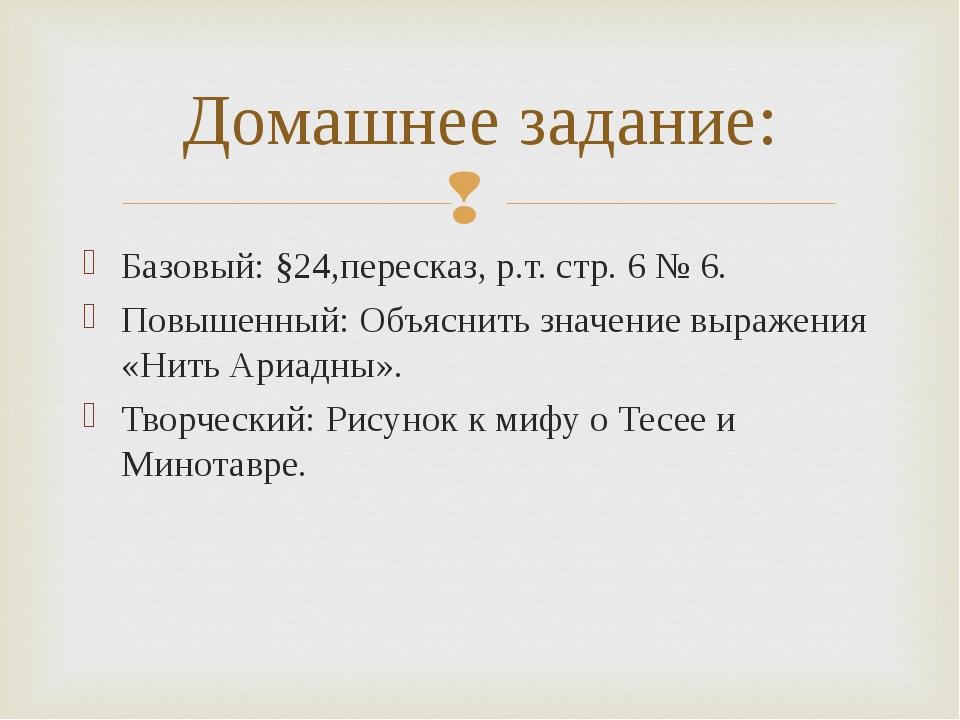 Базовый: §24,пересказ, р.т. стр. 6 № 6. Повышенный: Объяснить значение выраже...