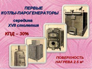 ПЕРВЫЕ КОТЛЫ-ПАРОГЕНЕРАТОРЫ середина XVII столетия ПОВЕРХНОСТЬ НАГРЕВА 2.5 м2