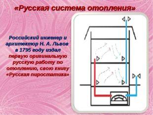 «Русская система отопления» Российский инженер и архитектор Н. А. Львов в 179