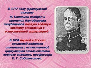 В 1777 году французский инженер М. Боннеман изобрёл и применил для обогрева и