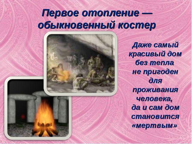 Первое отопление — обыкновенный костер Даже самый красивый дом без тепла не п...