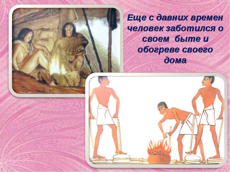 Еще с давних времен человек заботился о своем быте и обогреве своего дома
