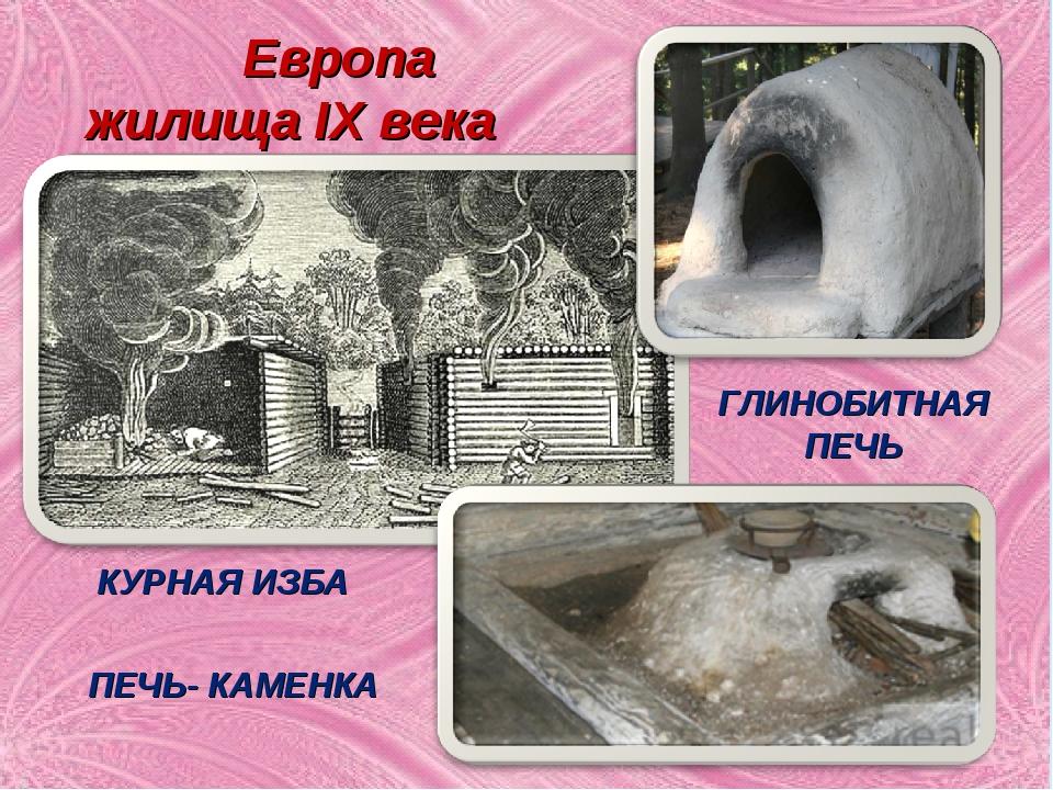 ГЛИНОБИТНАЯ ПЕЧЬ КУРНАЯ ИЗБА ПЕЧЬ- КАМЕНКА Европа жилища IX века