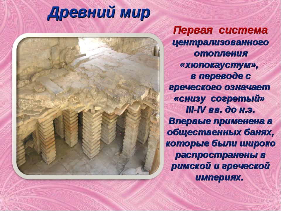 Древний мир Первая система централизованного отопления «хюпокаустум», в перев...