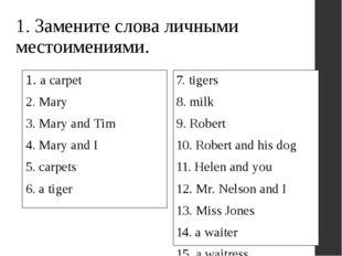 1. Замените слова личными местоимениями. 1. a carpet 2. Mary 3. Mary and Tim