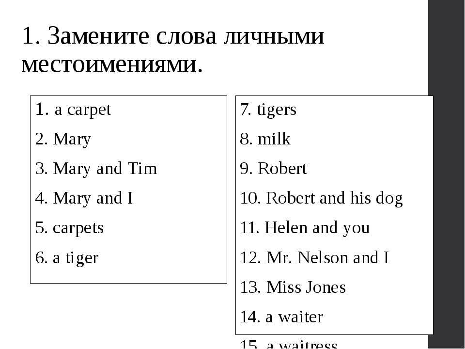 1. Замените слова личными местоимениями. 1. a carpet 2. Mary 3. Mary and Tim...