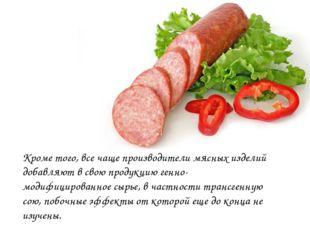 Кроме того, все чаще производители мясных изделий добавляют в свою продукцию