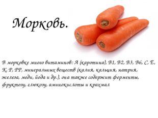 В морковке много витаминов: А(каротина), В1, В2, В3, В6, С,Е, К, Р,РР, мин