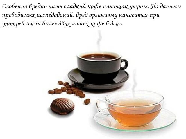 Особенно вредно пить сладкий кофе натощак утром. По данным проводимых исследо...