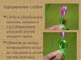 Оформление стебля Стебель (бамбуковая палочка, шпажка и т.д.) обматываем атла