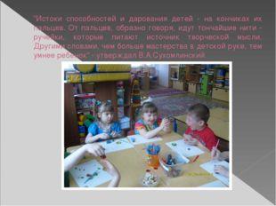 """""""Истоки способностей и дарования детей - на кончиках их пальцев. От пальцев,"""