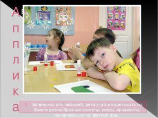 Аппликация. Занимаясь аппликацией, дети учатся вырезывать из бумаги разнообра