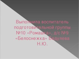 Выполнила воспитатель подготовительной группы №10 «Ромашка», д/с №9 «Белоснеж