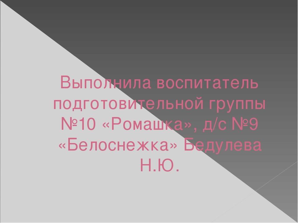 Выполнила воспитатель подготовительной группы №10 «Ромашка», д/с №9 «Белоснеж...