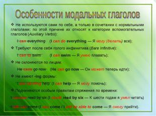 Не используются сами по себе, а только в сочетании с нормальными глаголами;