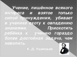 Учение, лишённое всякого интереса и взятое только силой принуждения, убивает