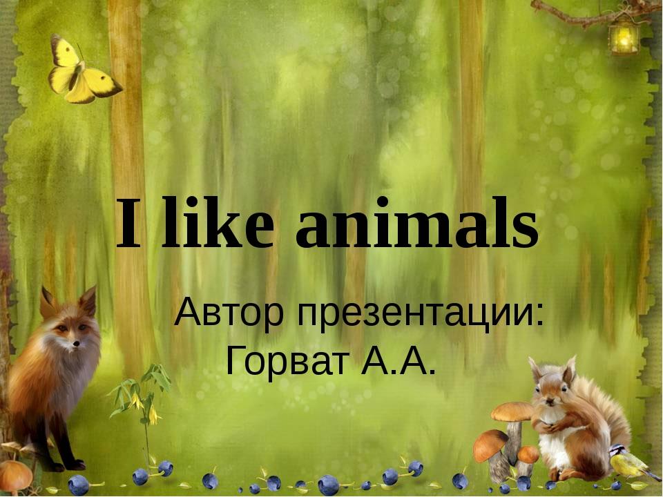 I like animals Автор презентации: Горват А.А.