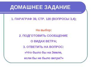 ДОМАШНЕЕ ЗАДАНИЕ ПАРАГРАФ 39, СТР. 120 (ВОПРОСЫ 3,4); На выбор: 2. ПОДГОТОВИТ