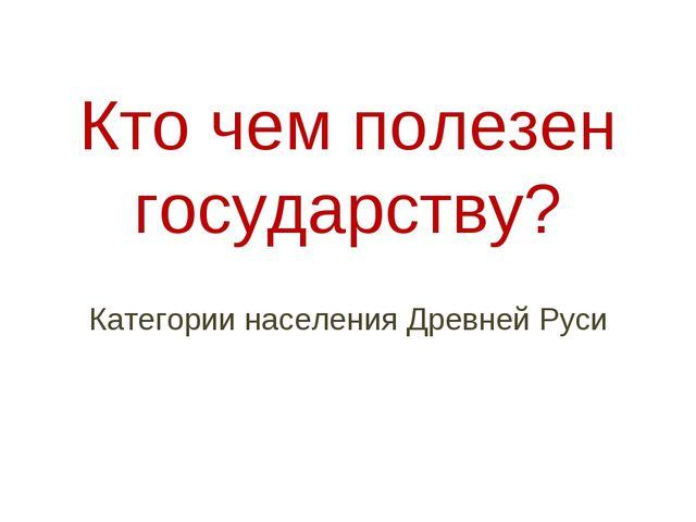 Кто чем полезен государству? Категории населения Древней Руси