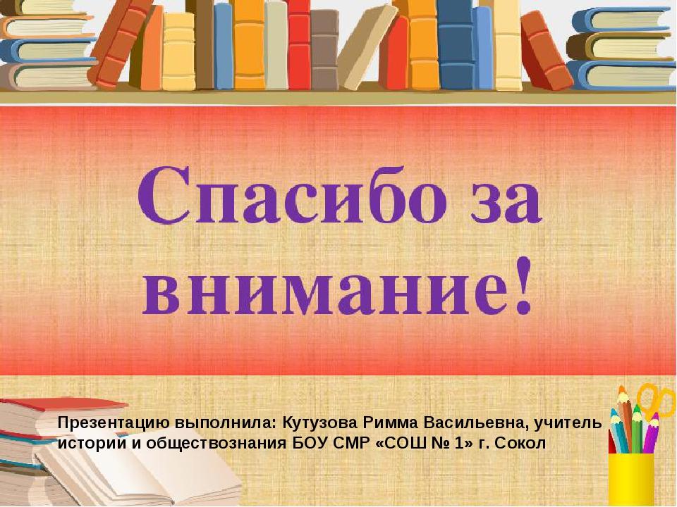 Презентацию выполнила: Кутузова Римма Васильевна, учитель истории и обществоз...