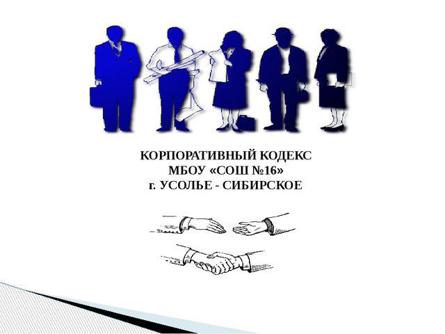 КОРПОРАТИВНЫЙ КОДЕКС МБОУ «СОШ №16» г. УСОЛЬЕ - СИБИРСКОЕ