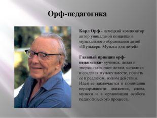Орф-педагогика Карл Орф - немецкий композитор автор уникальной концепции музы