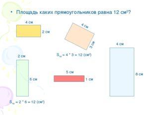 Площадь каких прямоугольников равна 12 см2? 4 см 2 см 4 см 3 см 4 см 8 см 2 с