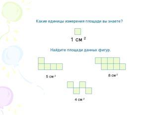 Какие единицы измерения площади вы знаете? 1 см 2 Найдите площади данных фигу