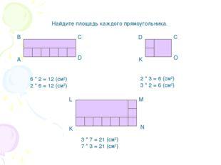 Найдите площадь каждого прямоугольника. А В С D K D C O 6 * 2 = 12 (cм2) 2 *
